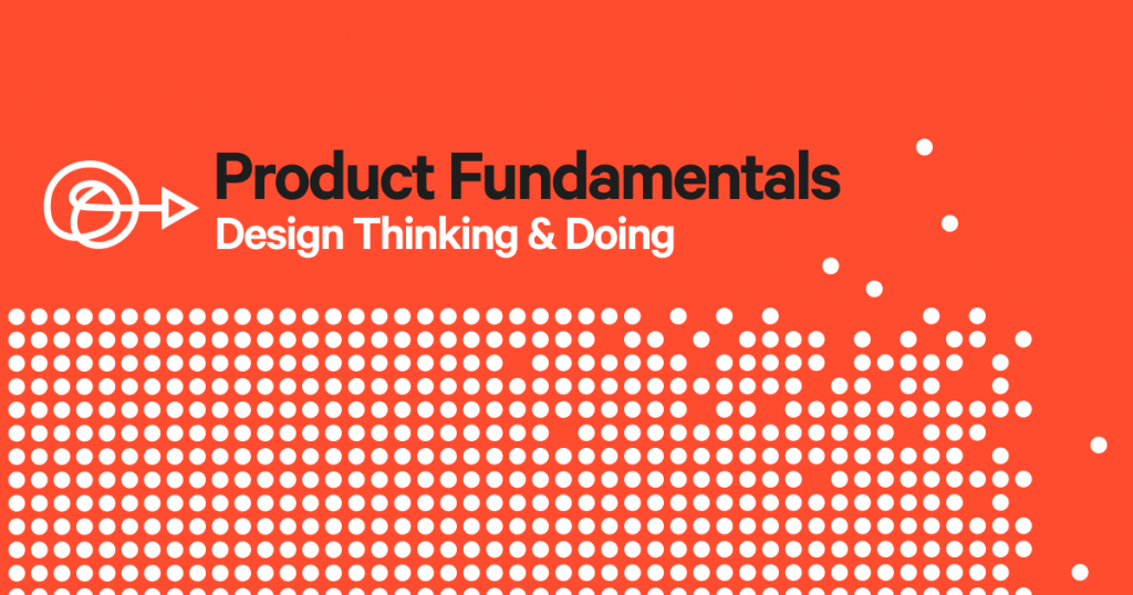 Product Fundamentals: An Introduction to Design Thinking & Doing